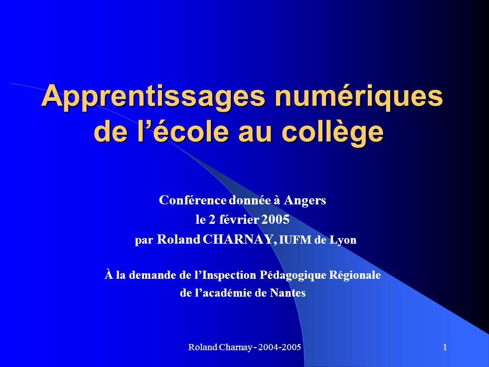 Roland Charnay - 2004-20051 Apprentissages numériques de lécole au collège Apprentissages numériques de lécole au collège Conférence donnée à Angers l