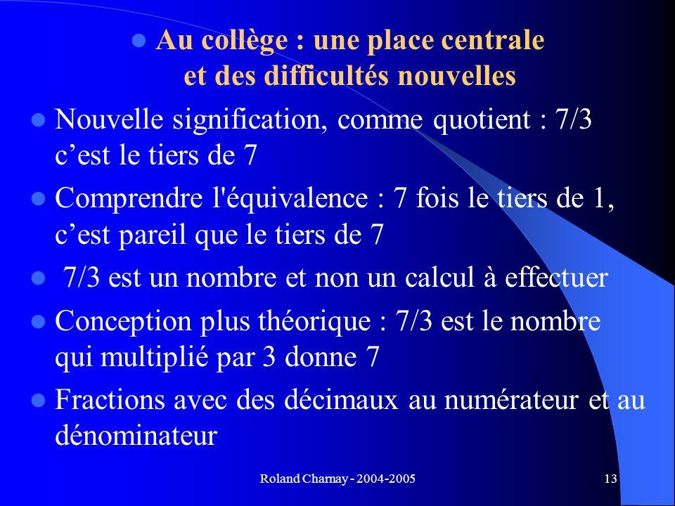 Roland Charnay - 2004-200513 Au collège : une place centrale et des difficultés nouvelles Nouvelle signification, comme quotient : 7/3 cest le tiers d