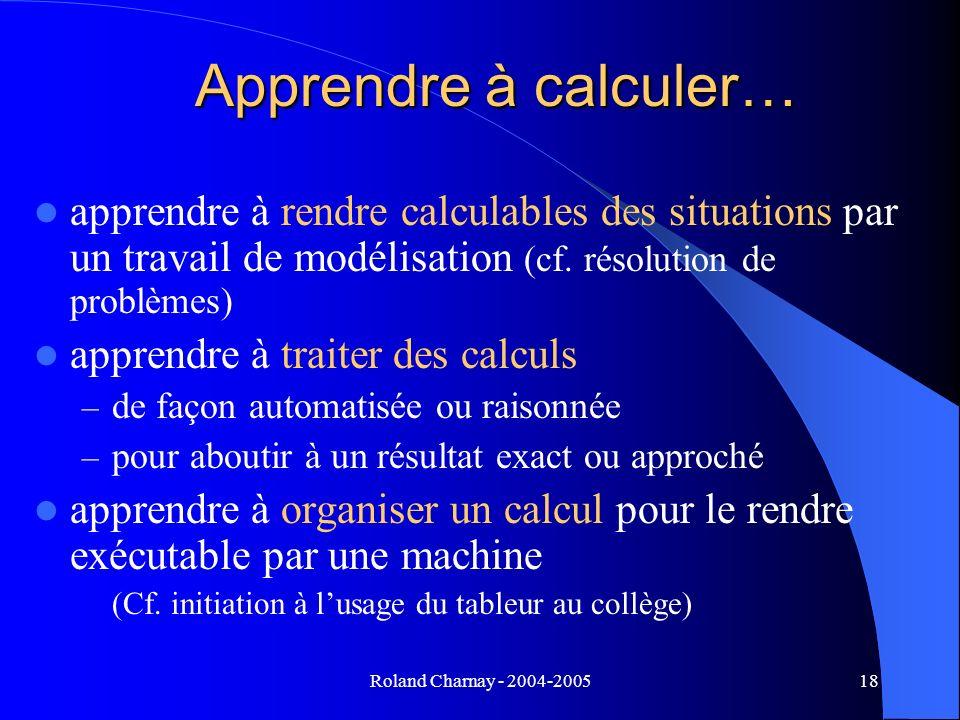 Roland Charnay - 2004-200518 Apprendre à calculer… apprendre à rendre calculables des situations par un travail de modélisation (cf. résolution de pro