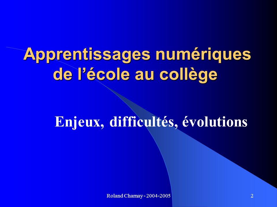 Roland Charnay - 2004-20052 Apprentissages numériques de lécole au collège Apprentissages numériques de lécole au collège Enjeux, difficultés, évoluti