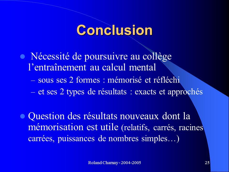 Roland Charnay - 2004-200525 Conclusion Nécessité de poursuivre au collège lentraînement au calcul mental – sous ses 2 formes : mémorisé et réfléchi –