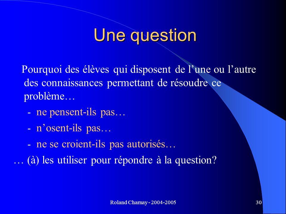 Roland Charnay - 2004-200530 Une question Pourquoi des élèves qui disposent de lune ou lautre des connaissances permettant de résoudre ce problème… -