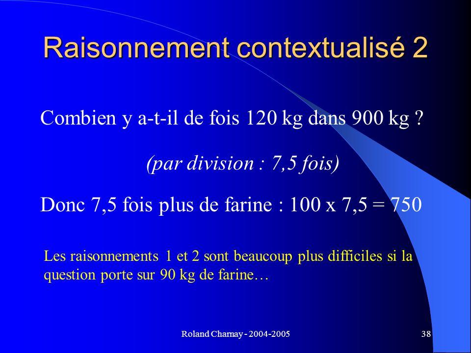 Roland Charnay - 2004-200538 Raisonnement contextualisé 2 Combien y a-t-il de fois 120 kg dans 900 kg ? (par division : 7,5 fois) Donc 7,5 fois plus d