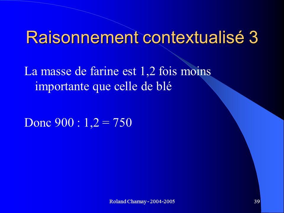 Roland Charnay - 2004-200539 Raisonnement contextualisé 3 La masse de farine est 1,2 fois moins importante que celle de blé Donc 900 : 1,2 = 750
