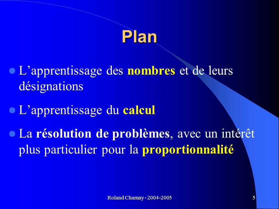 Roland Charnay - 2004-20055 Plan Lapprentissage des nombres et de leurs désignations Lapprentissage du calcul La résolution de problèmes, avec un inté