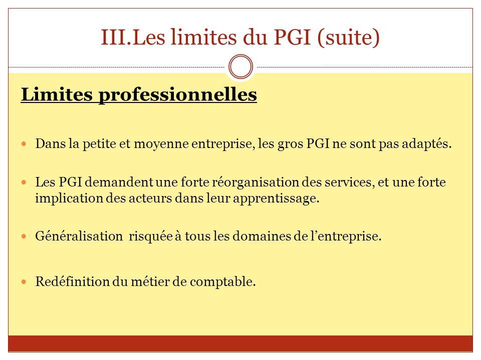 III.Les limites du PGI (suite) Limites professionnelles Dans la petite et moyenne entreprise, les gros PGI ne sont pas adaptés. Les PGI demandent une