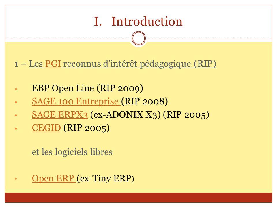 I.Introduction 1 – Les PGI reconnus dintérêt pédagogique (RIP)PGI EBP Open Line (RIP 2009) SAGE 100 Entreprise (RIP 2008) SAGE 100 Entreprise SAGE ERP