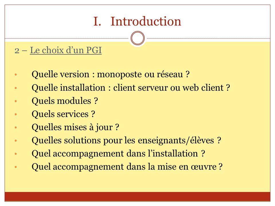 I.Introduction 2 – Le choix dun PGI Quelle version : monoposte ou réseau ? Quelle installation : client serveur ou web client ? Quels modules ? Quels