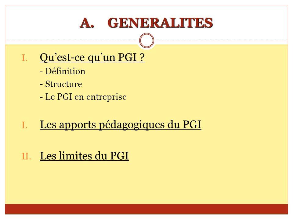 A.GENERALITES I. Quest-ce quun PGI ? - Définition - Structure - Le PGI en entreprise I. Les apports pédagogiques du PGI II. Les limites du PGI