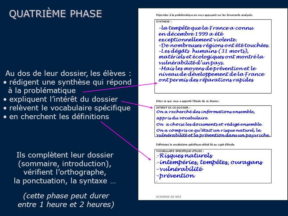 QUATRIÈME PHASE Au dos de leur dossier, les élèves : rédigent une synthèse qui répond à la problématique expliquent lintérêt du dossier relèvent le vocabulaire spécifique en cherchent les définitions (cette phase peut durer entre 1 heure et 2 heures) Ils complètent leur dossier (sommaire, introduction), vérifient lorthographe, la ponctuation, la syntaxe … -Risques naturels -intempéries, tempêtes, ouragans -vulnérabilité -prévention -la tempête que la France a connu en décembre 1999 a été exceptionnellement violente.