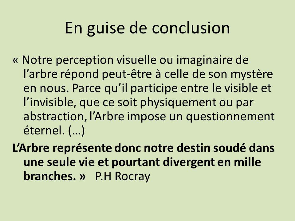 En guise de conclusion « Notre perception visuelle ou imaginaire de larbre répond peut-être à celle de son mystère en nous. Parce quil participe entre