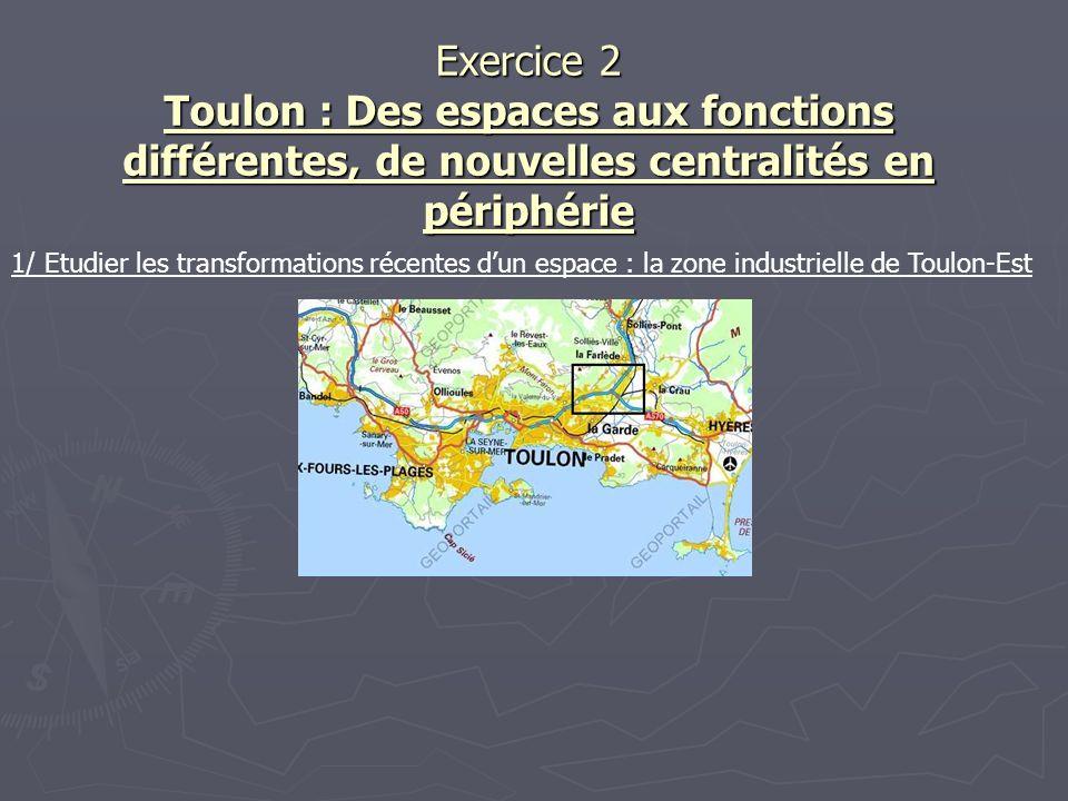 Exercice 2 Toulon : Des espaces aux fonctions différentes, de nouvelles centralités en périphérie 1/ Etudier les transformations récentes dun espace :