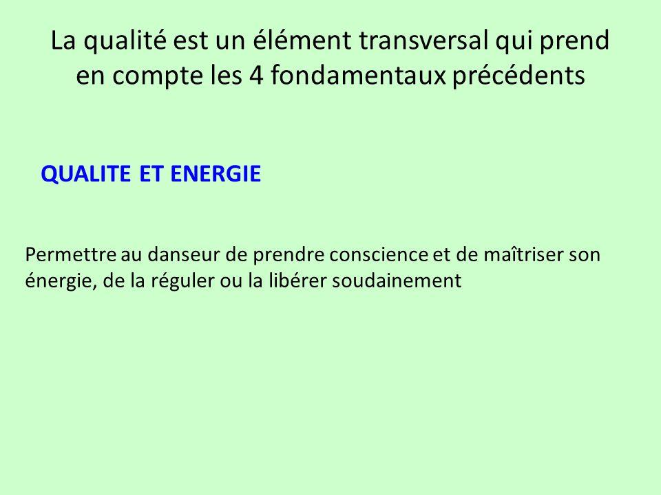 La qualité est un élément transversal qui prend en compte les 4 fondamentaux précédents QUALITE ET ENERGIE Permettre au danseur de prendre conscience
