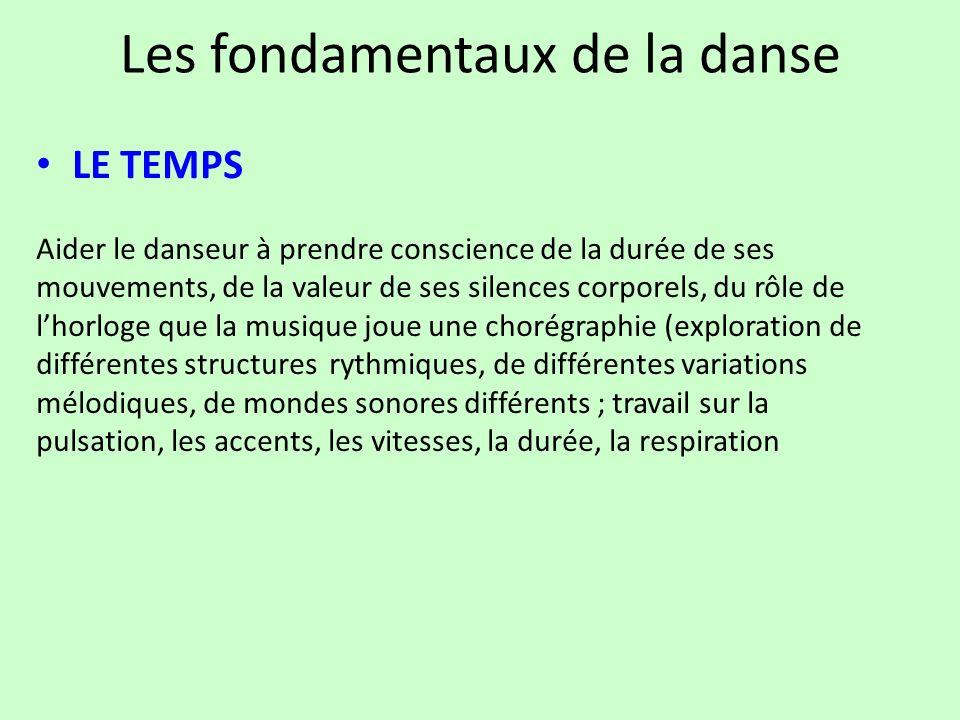 Les fondamentaux de la danse LE TEMPS Aider le danseur à prendre conscience de la durée de ses mouvements, de la valeur de ses silences corporels, du