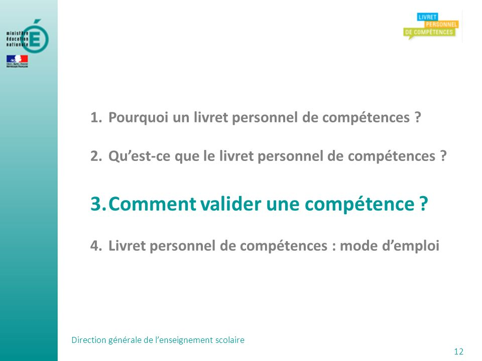 Direction générale de lenseignement scolaire 12 1.Pourquoi un livret personnel de compétences ? 2.Quest-ce que le livret personnel de compétences ? 3.