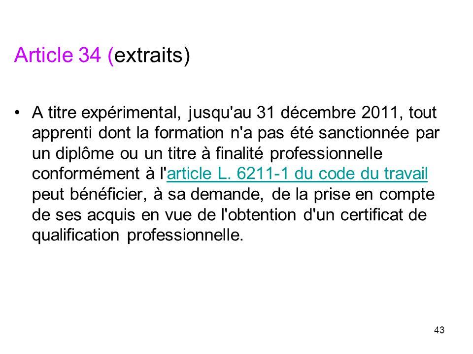 43 Article 34 (extraits) A titre expérimental, jusqu'au 31 décembre 2011, tout apprenti dont la formation n'a pas été sanctionnée par un diplôme ou un