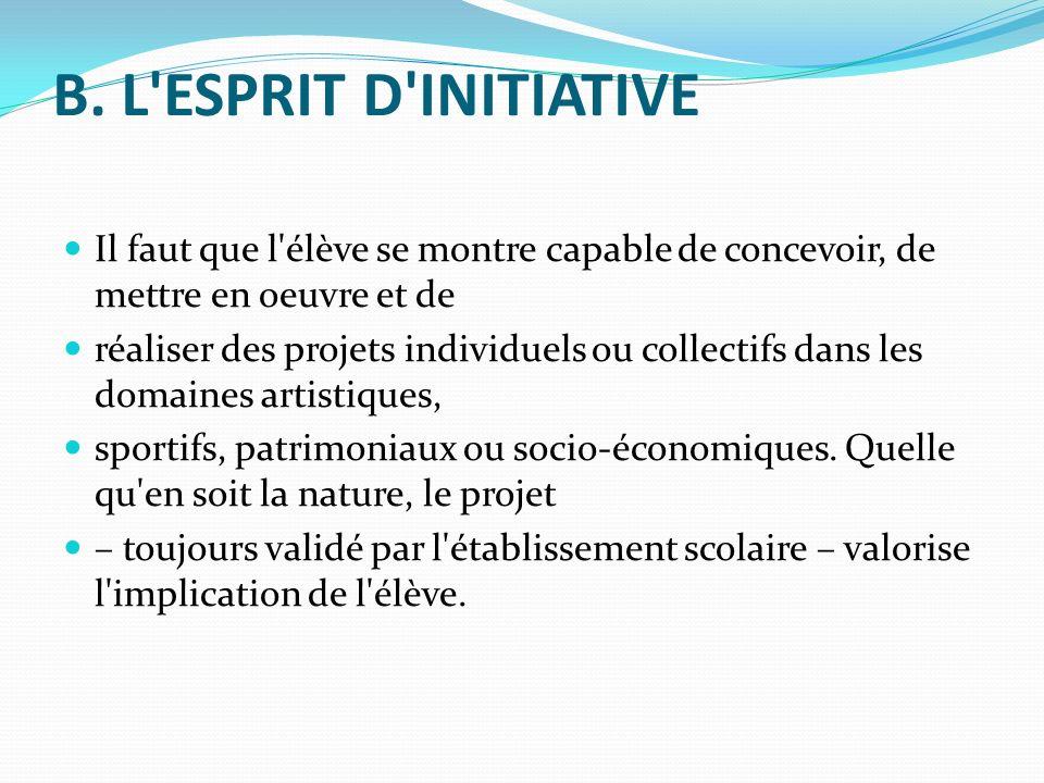 B. L'ESPRIT D'INITIATIVE Il faut que l'élève se montre capable de concevoir, de mettre en oeuvre et de réaliser des projets individuels ou collectifs