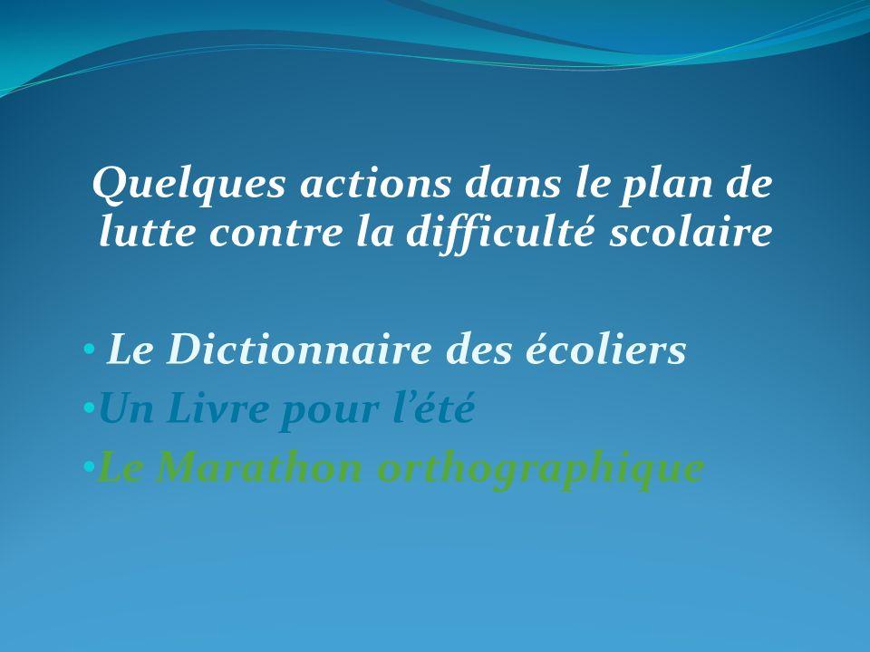 Quelques actions dans le plan de lutte contre la difficulté scolaire Le Dictionnaire des écoliers Un Livre pour lété Le Marathon orthographique