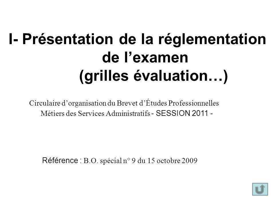 I- Présentation de la réglementation de lexamen (grilles évaluation…) Circulaire dorganisation du Brevet dÉtudes Professionnelles Métiers des Services