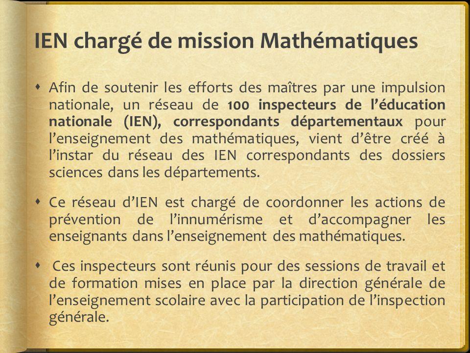 IEN chargé de mission Mathématiques Afin de soutenir les efforts des maîtres par une impulsion nationale, un réseau de 100 inspecteurs de léducation n