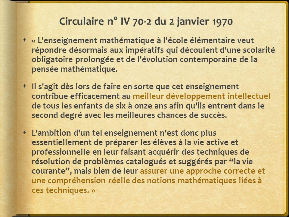 Circulaire n° IV 70-2 du 2 janvier 1970 « L enseignement mathématique à l école élémentaire veut répondre désormais aux impératifs qui découlent d une scolarité obligatoire prolongée et de l évolution contemporaine de la pensée mathématique.