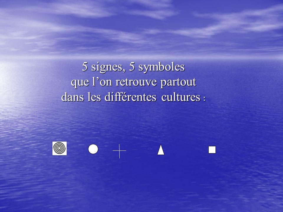 5 signes, 5 symboles que lon retrouve partout dans les différentes cultures :