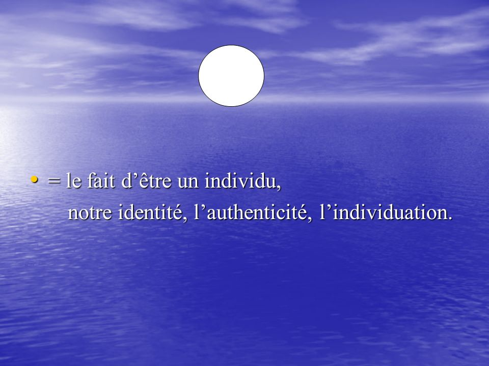 = le fait dêtre un individu, = le fait dêtre un individu, notre identité, lauthenticité, lindividuation. notre identité, lauthenticité, lindividuation
