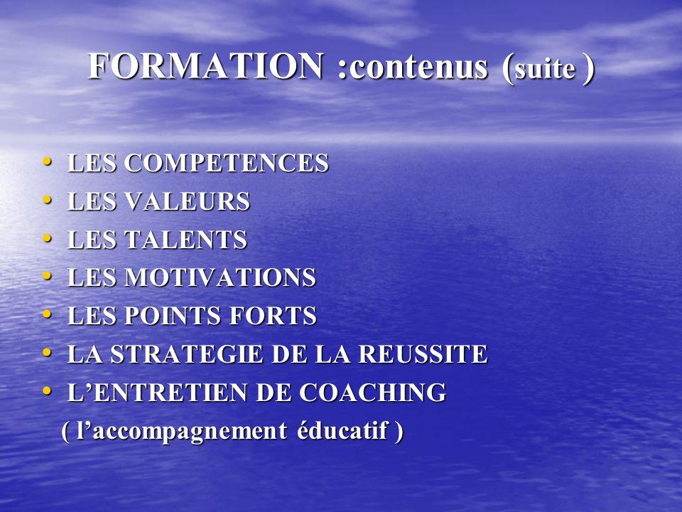 FORMATION :contenus ( suite ) LES COMPETENCES LES COMPETENCES LES VALEURS LES VALEURS LES TALENTS LES TALENTS LES MOTIVATIONS LES MOTIVATIONS LES POINTS FORTS LES POINTS FORTS LA STRATEGIE DE LA REUSSITE LA STRATEGIE DE LA REUSSITE LENTRETIEN DE COACHING LENTRETIEN DE COACHING ( laccompagnement éducatif ) ( laccompagnement éducatif )