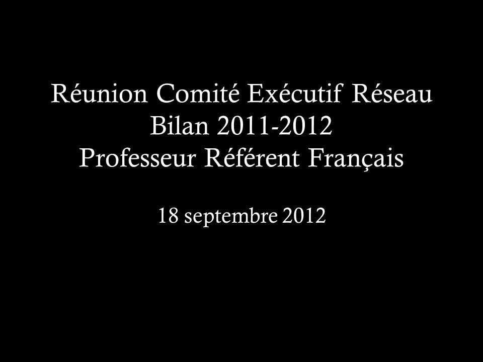 Réunion Comité Exécutif Réseau Bilan 2011-2012 Professeur Référent Français 18 septembre 2012