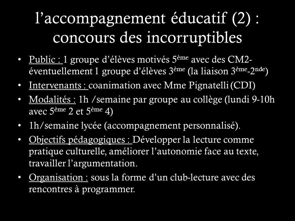laccompagnement éducatif (2) : concours des incorruptibles Public : 1 groupe délèves motivés 5 ème avec des CM2- éventuellement 1 groupe délèves 3 ème (la liaison 3 ème -2 nde ) Intervenants : coanimation avec Mme Pignatelli (CDI) Modalités : 1h /semaine par groupe au collège (lundi 9-10h avec 5 ème 2 et 5 ème 4) 1h/semaine lycée (accompagnement personnalisé).