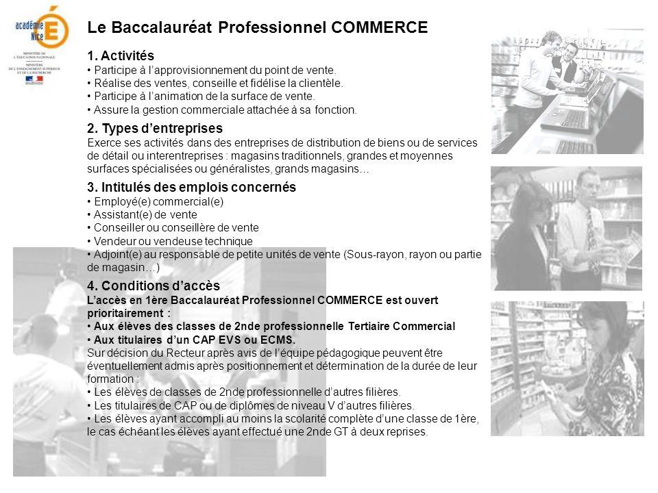 Le Baccalauréat Professionnel COMMERCE 1. Activités Participe à lapprovisionnement du point de vente. Réalise des ventes, conseille et fidélise la cli