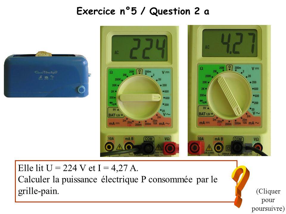 Exercice n°5 / Question 2 a Elle lit U = 224 V et I = 4,27 A. Calculer la puissance électrique P consommée par le grille-pain. (Cliquer pour poursuivr
