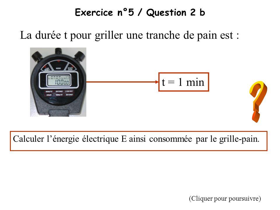 Exercice n°5 / Question 2 b La durée t pour griller une tranche de pain est : t = 1 min Calculer lénergie électrique E ainsi consommée par le grille-p
