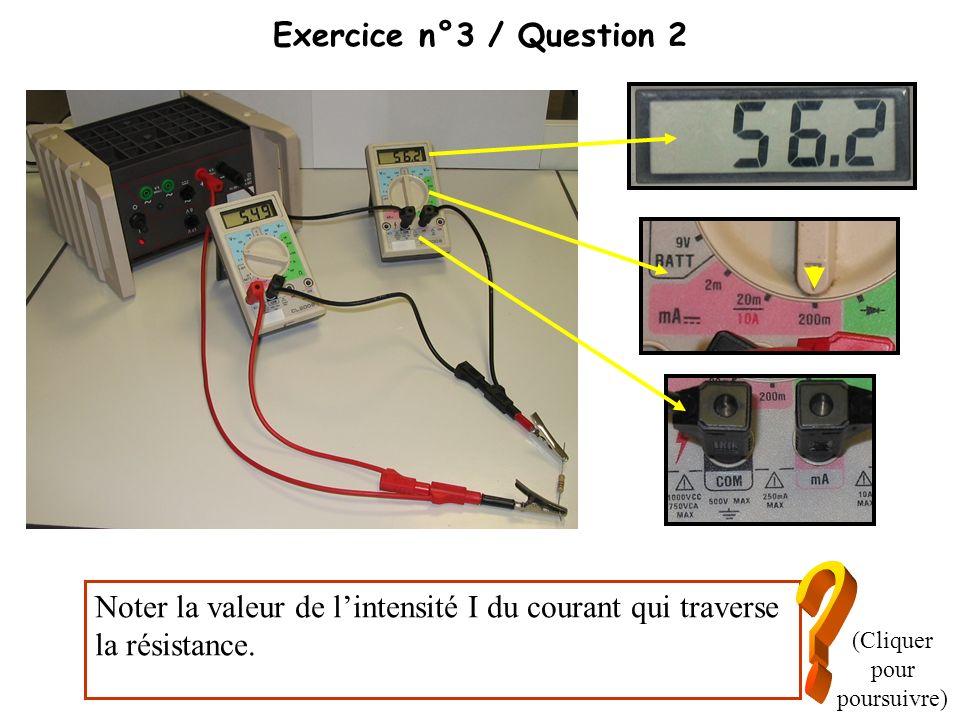 Exercice n°3 / Question 2 Noter la valeur de lintensité I du courant qui traverse la résistance. (Cliquer pour poursuivre)