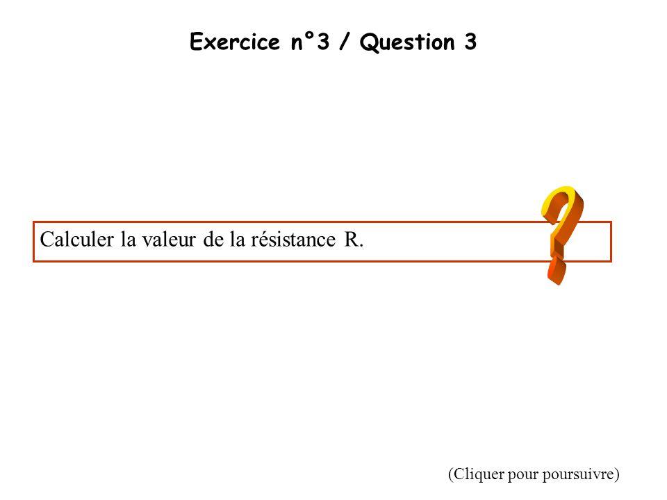 Exercice n°3 / Question 3 Calculer la valeur de la résistance R. (Cliquer pour poursuivre)