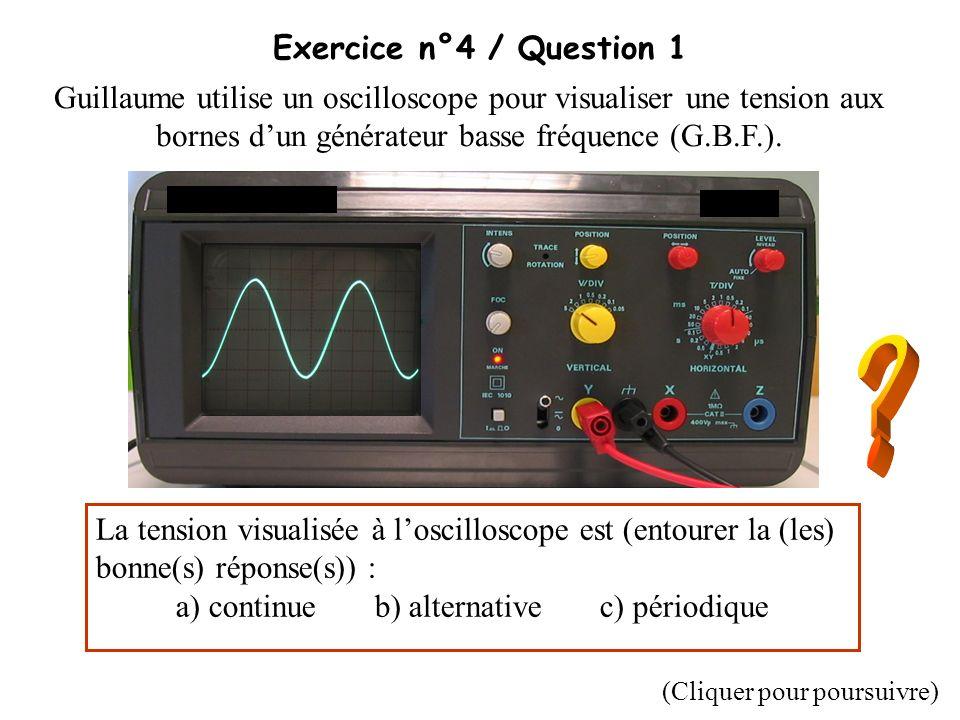 Exercice n°4 / Question 1 Guillaume utilise un oscilloscope pour visualiser une tension aux bornes dun générateur basse fréquence (G.B.F.). La tension