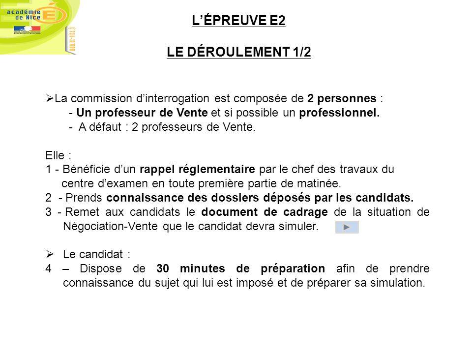 LÉPREUVE E2 LE DÉROULEMENT 1/2 La commission dinterrogation est composée de 2 personnes : - Un professeur de Vente et si possible un professionnel. -