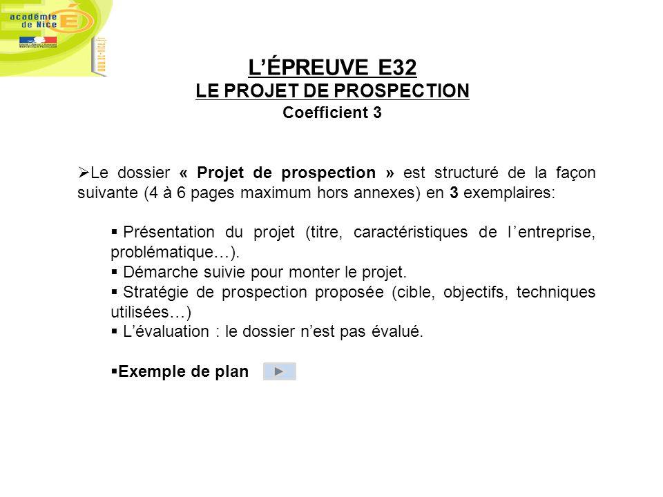 LÉPREUVE E32 LE PROJET DE PROSPECTION Coefficient 3 Le dossier « Projet de prospection » est structuré de la façon suivante (4 à 6 pages maximum hors