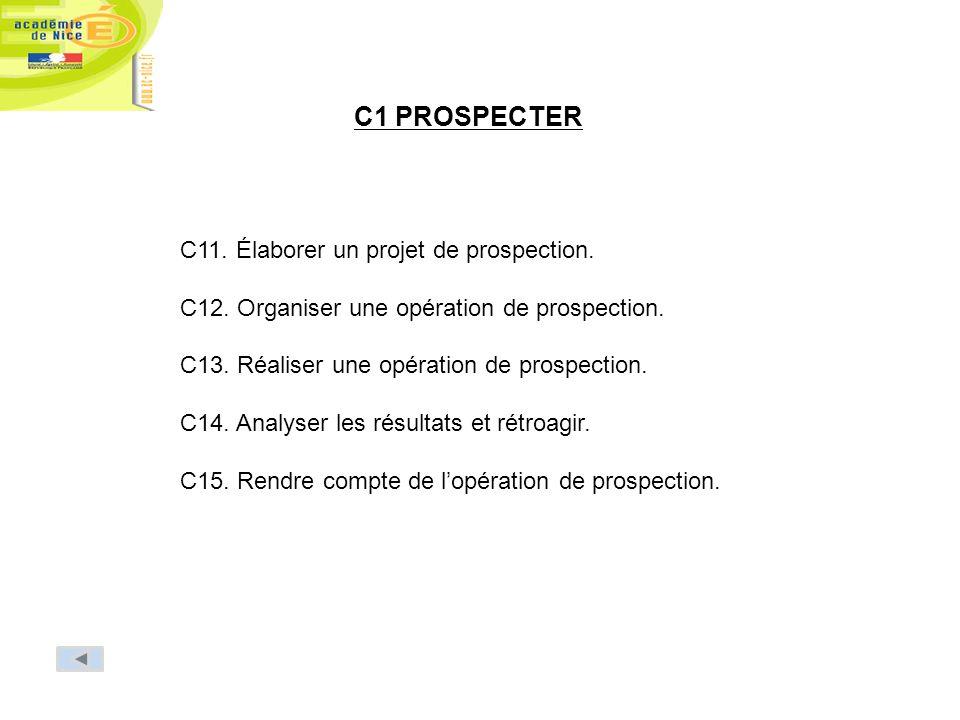 C1 PROSPECTER C11. Élaborer un projet de prospection. C12. Organiser une opération de prospection. C13. Réaliser une opération de prospection. C14. An