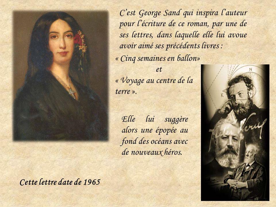 Cest George Sand qui inspira lauteur pour lécriture de ce roman, par une de ses lettres, dans laquelle elle lui avoue avoir aimé ses précédents livres : Elle lui suggère alors une épopée au fond des océans avec de nouveaux héros.