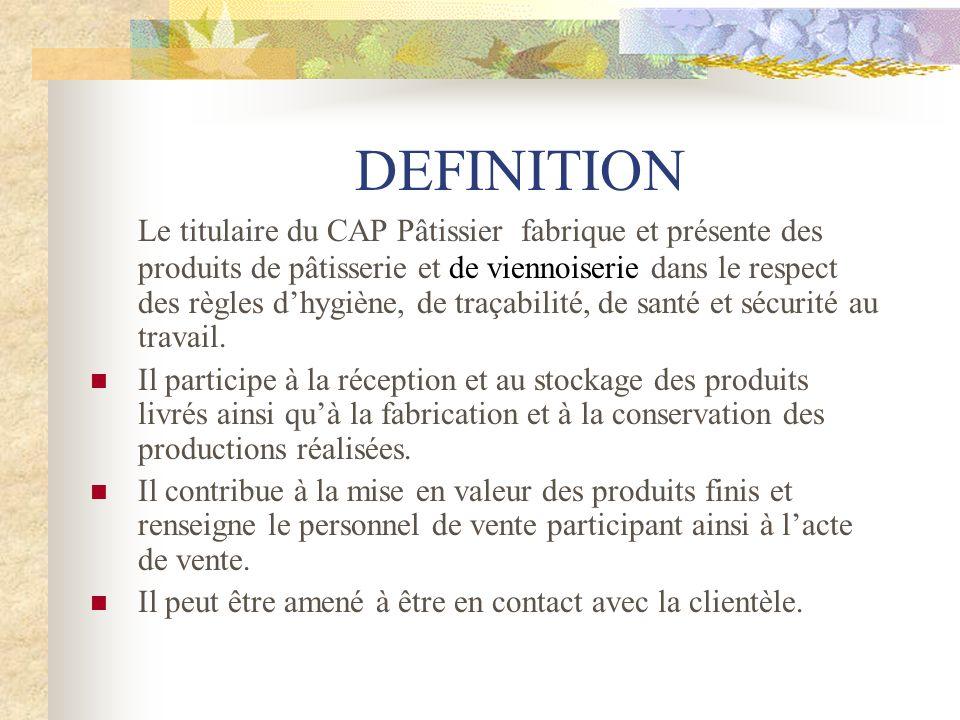 DEFINITION Le titulaire du CAP Pâtissier fabrique et présente des produits de pâtisserie et de viennoiserie dans le respect des règles dhygiène, de traçabilité, de santé et sécurité au travail.