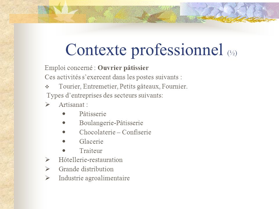 Contexte professionnel (½) Emploi concerné : Ouvrier pâtissier Ces activités sexercent dans les postes suivants : Tourier, Entremetier, Petits gâteaux, Fournier.