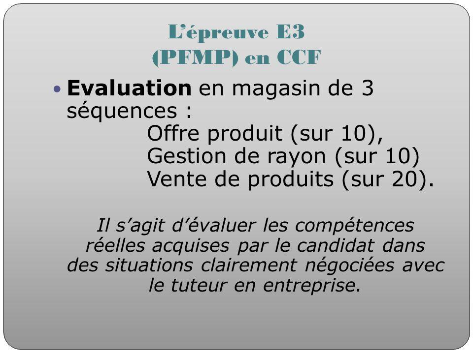 Lépreuve E3 (PFMP) en CCF Evaluation en magasin de 3 séquences : Offre produit (sur 10), Gestion de rayon (sur 10) Vente de produits (sur 20). Il sagi
