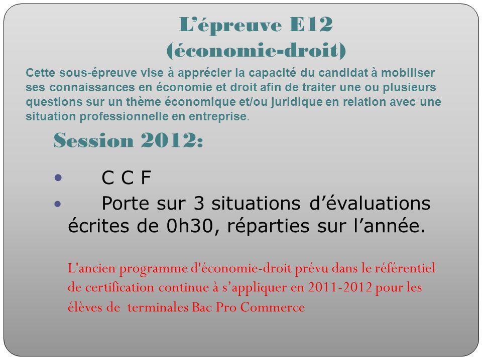 Lépreuve E12 (économie-droit) Session 2012: C C F Porte sur 3 situations dévaluations écrites de 0h30, réparties sur lannée. L'ancien programme d'écon