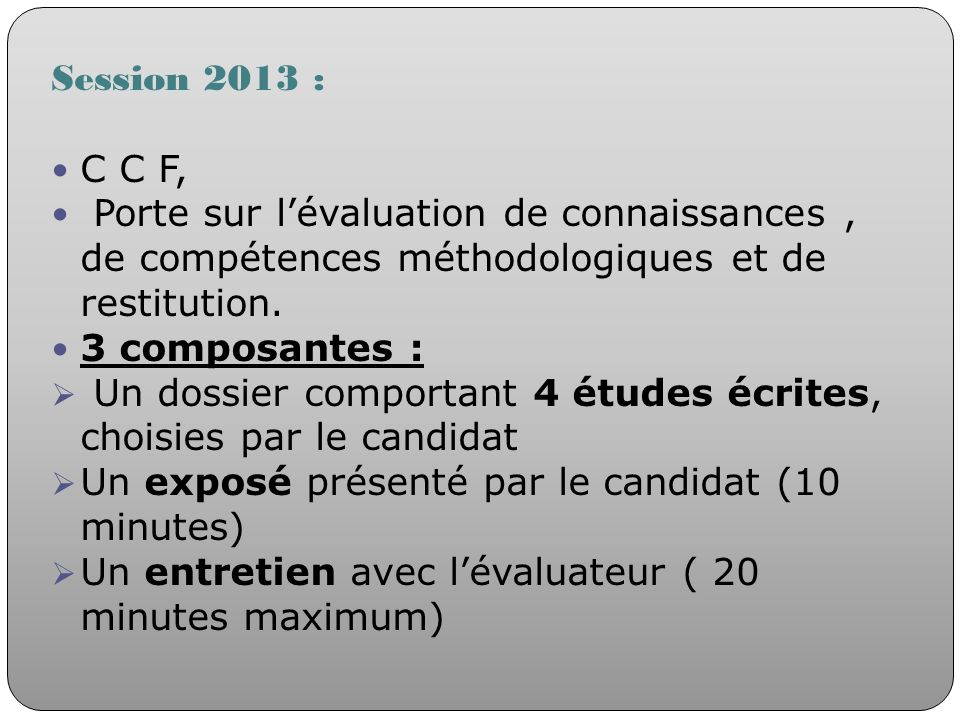 Session 2013 : C C F, Porte sur lévaluation de connaissances, de compétences méthodologiques et de restitution. 3 composantes : Un dossier comportant