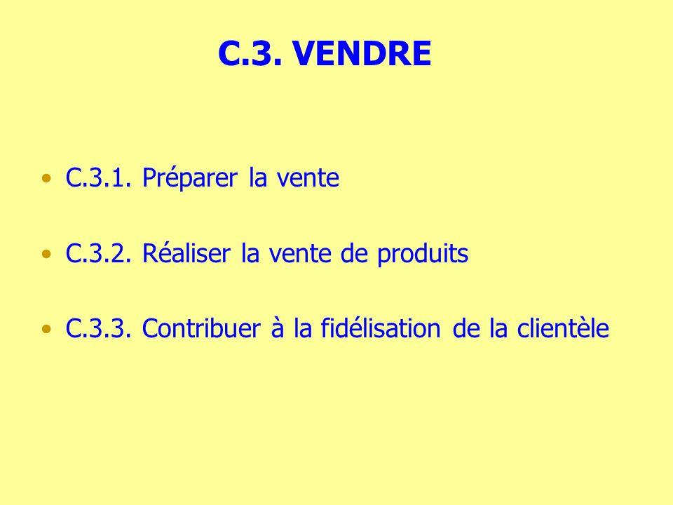 C.3. VENDRE C.3.1. Préparer la vente C.3.2. Réaliser la vente de produits C.3.3. Contribuer à la fidélisation de la clientèle