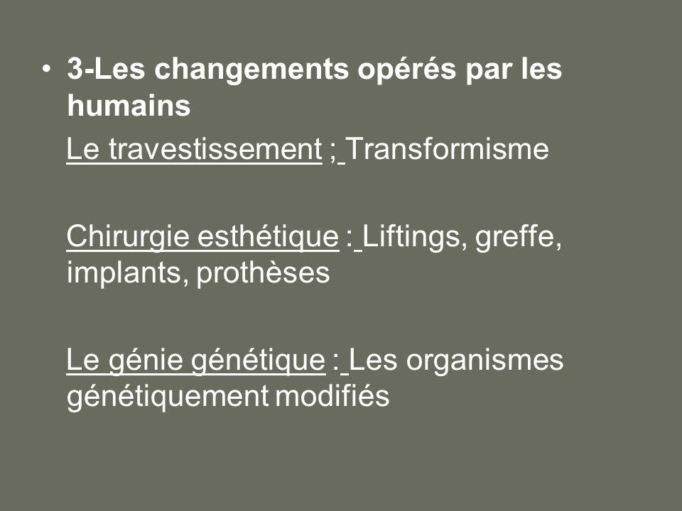 3-Les changements opérés par les humains Le travestissement ; Transformisme Chirurgie esthétique : Liftings, greffe, implants, prothèses Le génie géné