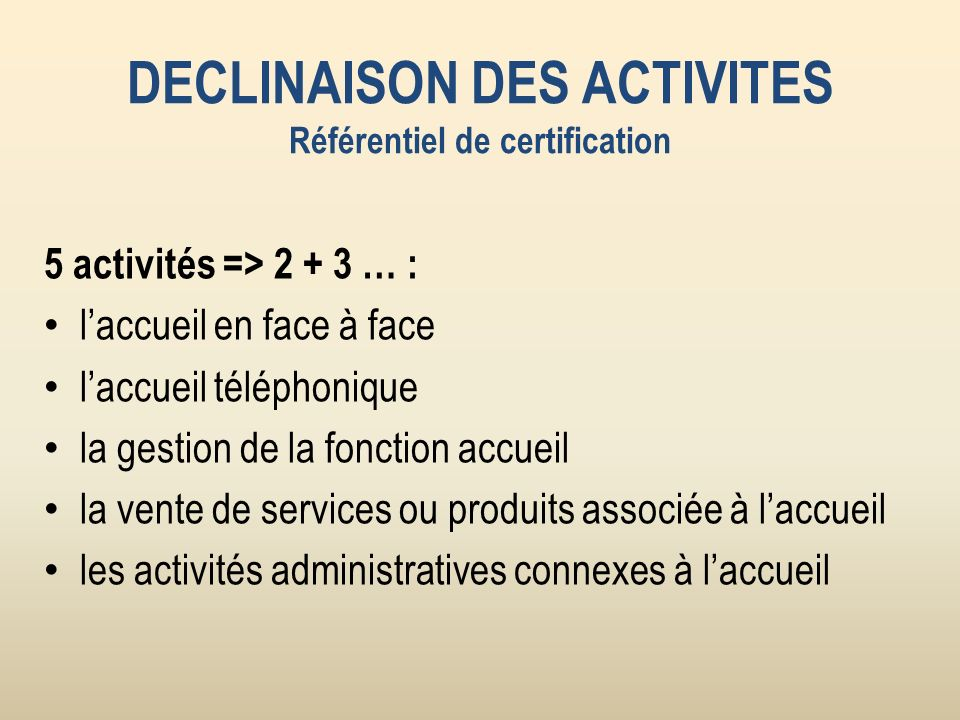DECLINAISON DES ACTIVITES Référentiel de certification 5 activités => 2 + 3 … : laccueil en face à face laccueil téléphonique la gestion de la fonction accueil la vente de services ou produits associée à laccueil les activités administratives connexes à laccueil