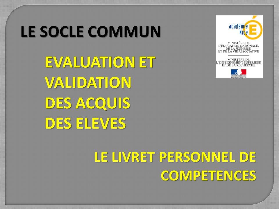 LE SOCLE COMMUN LE LIVRET PERSONNEL DE COMPETENCES EVALUATION ET VALIDATION DES ACQUIS DES ELEVES