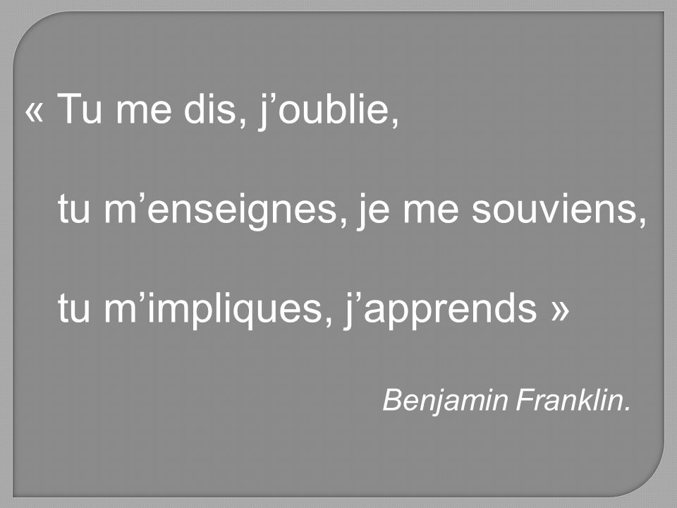 « Tu me dis, joublie, tu menseignes, je me souviens, tu mimpliques, japprends » Benjamin Franklin.